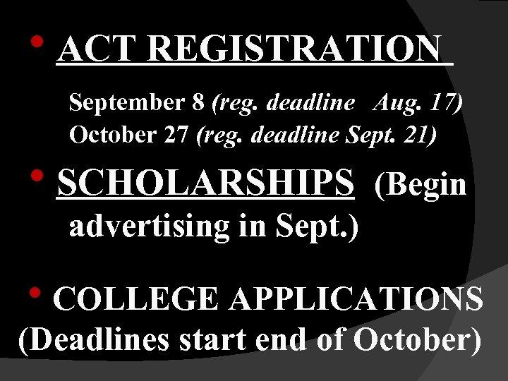 h. ACT REGISTRATION September 8 (reg. deadline Aug. 17) October 27 (reg. deadline Sept.