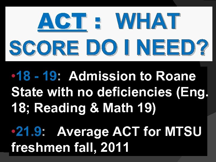 ACT : WHAT SCORE DO I NEED? • 18 - 19: Admission to Roane
