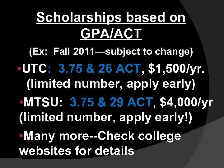 Scholarships based on GPA/ACT (Ex: Fall 2011—subject to change) • UTC: 3. 75 &