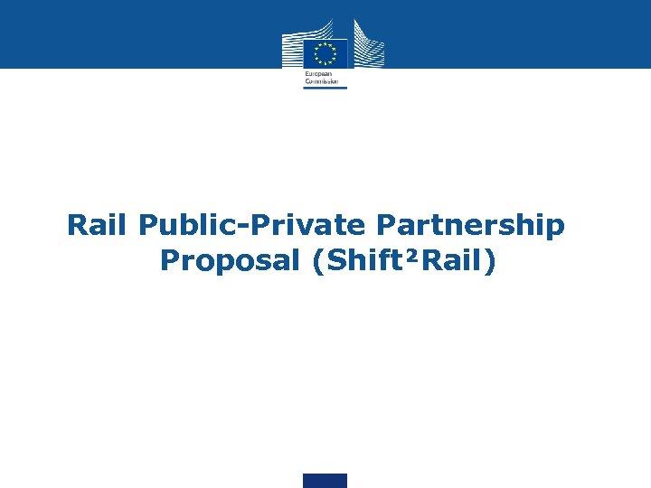 Rail Public-Private Partnership Proposal (Shift²Rail)