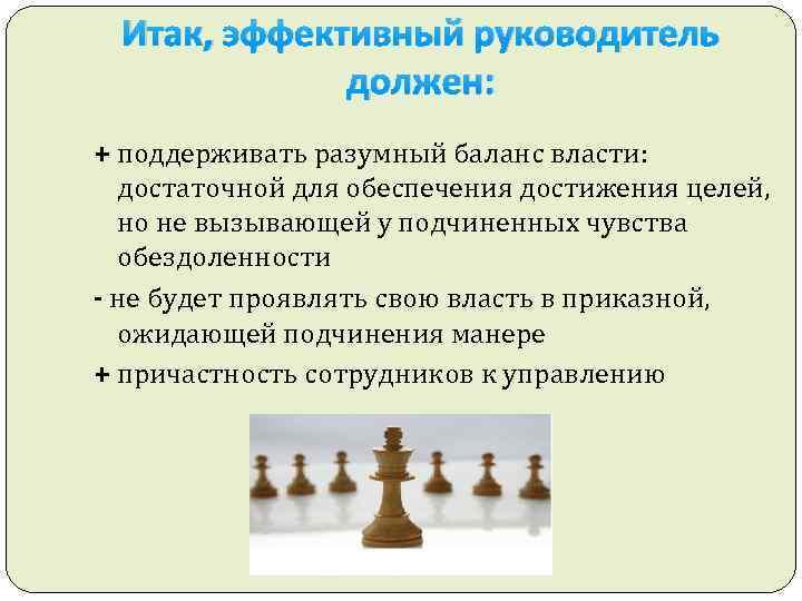 Итак, эффективный руководитель должен: + поддерживать разумный баланс власти: достаточной для обеспечения достижения целей,