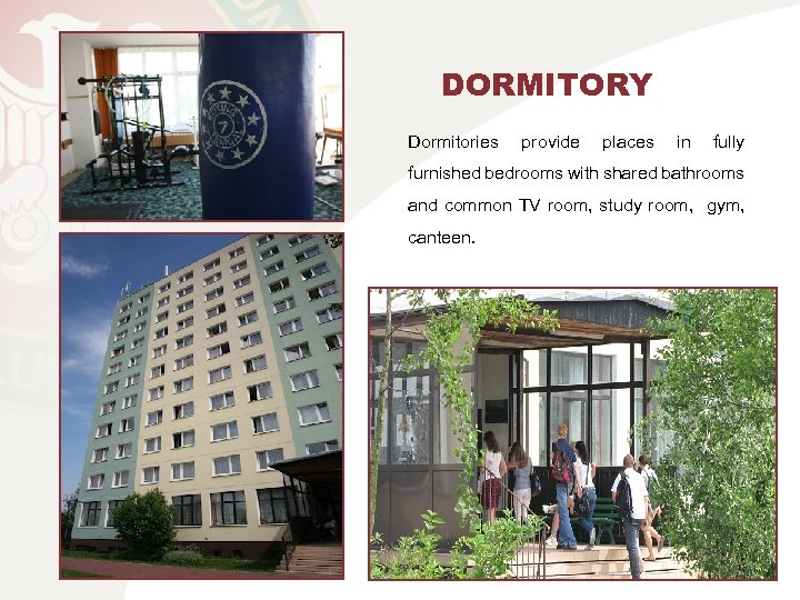 DORMITORY Dormitories provide places in fully furnished bedrooms with shared bathrooms and common TV