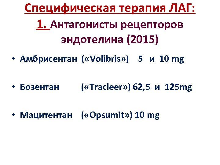 Специфическая терапия ЛАГ: 1. Антагонисты рецепторов эндотелина (2015) • Амбрисентан ( «Volibris» ) 5