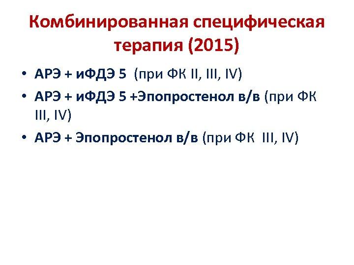 Комбинированная специфическая терапия (2015) • АРЭ + и. ФДЭ 5 (при ФК II, IV)