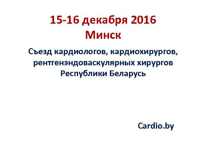 15 -16 декабря 2016 Минск Съезд кардиологов, кардиохирургов, рентгенэндоваскулярных хирургов Республики Беларусь Cardio. by