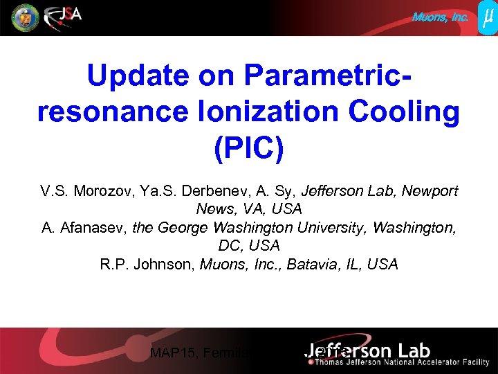 Muons, Inc. Update on Parametricresonance Ionization Cooling (PIC) V. S. Morozov, Ya. S. Derbenev,