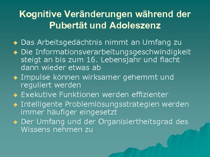 Kognitive Veränderungen während der Pubertät und Adoleszenz u u u Das Arbeitsgedächtnis nimmt an
