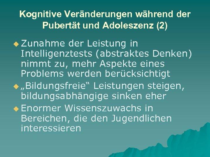 Kognitive Veränderungen während der Pubertät und Adoleszenz (2) u Zunahme der Leistung in Intelligenztests