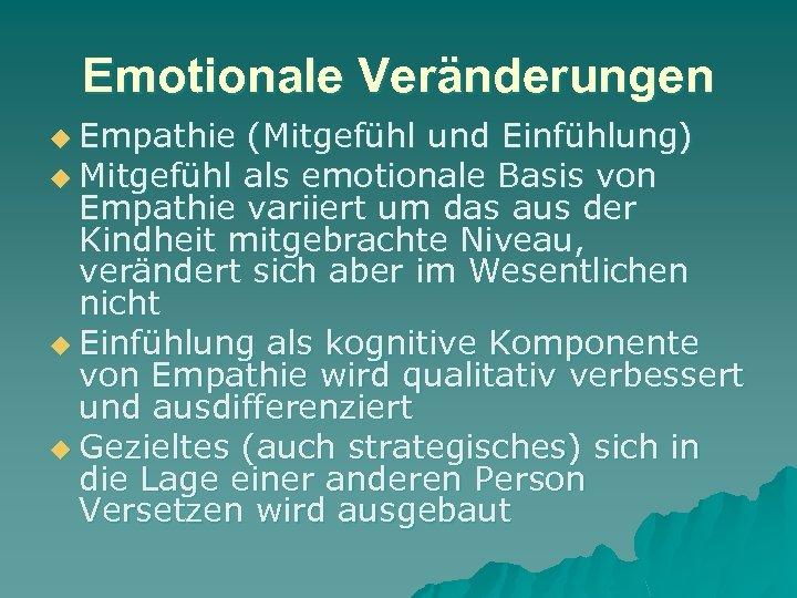 Emotionale Veränderungen u Empathie (Mitgefühl und Einfühlung) u Mitgefühl als emotionale Basis von Empathie