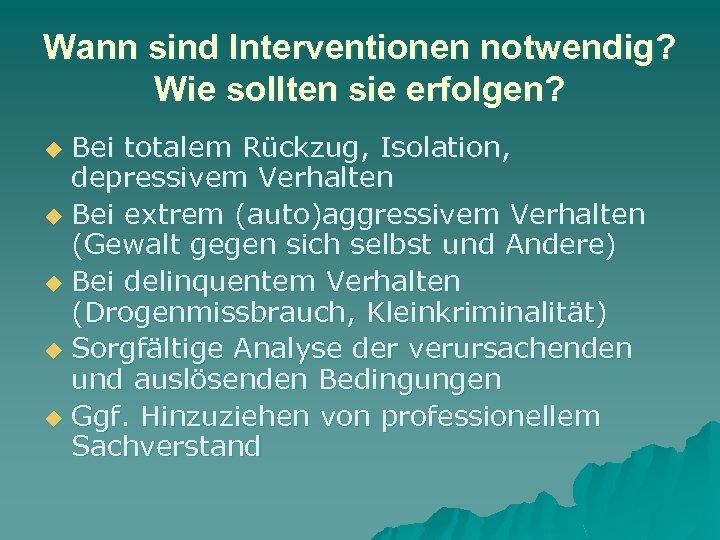 Wann sind Interventionen notwendig? Wie sollten sie erfolgen? Bei totalem Rückzug, Isolation, depressivem Verhalten