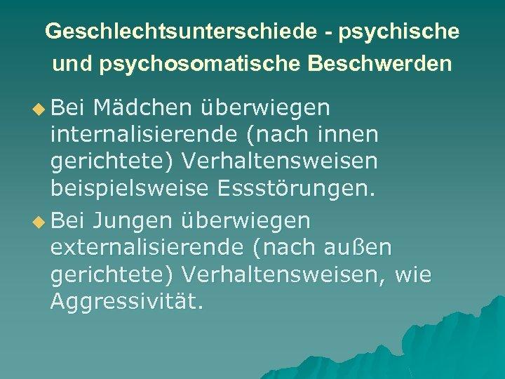 Geschlechtsunterschiede - psychische und psychosomatische Beschwerden u Bei Mädchen überwiegen internalisierende (nach innen gerichtete)