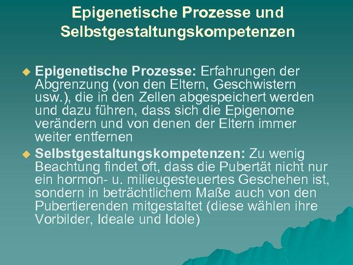 Epigenetische Prozesse und Selbstgestaltungskompetenzen Epigenetische Prozesse: Erfahrungen der Abgrenzung (von den Eltern, Geschwistern usw.