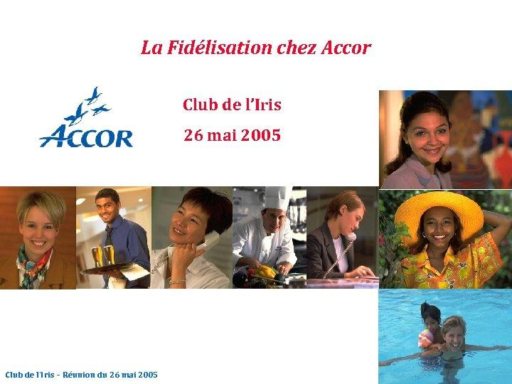La Fidélisation chez Accor Club de l'Iris 26 mai 2005 Club de l'Iris –