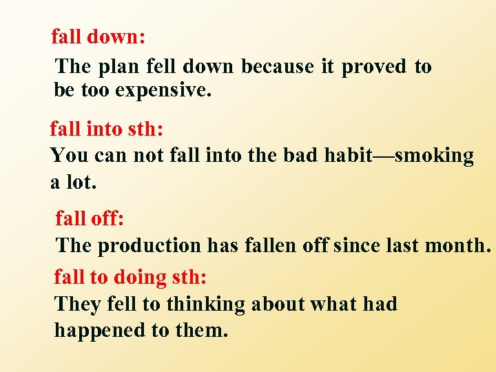 fall down: The plan fell down because it proved to be too expensive. fall