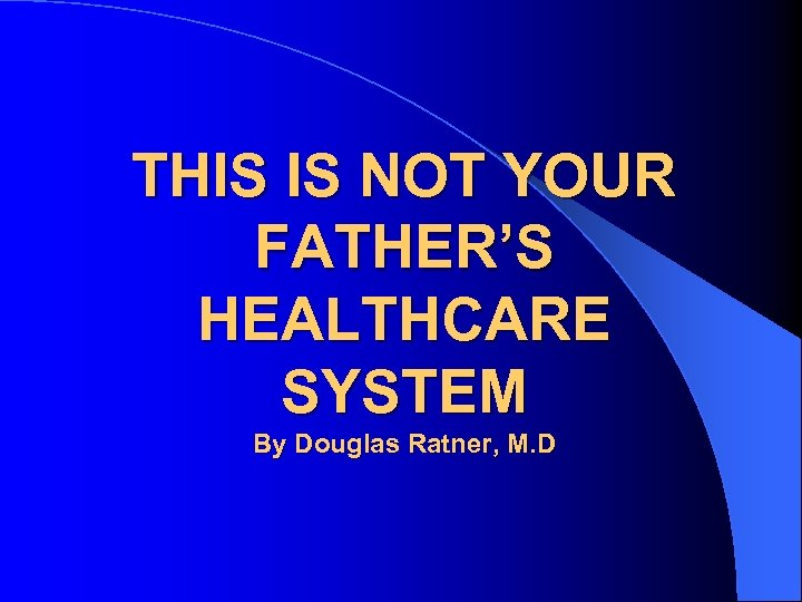 THIS IS NOT YOUR FATHER'S HEALTHCARE SYSTEM By Douglas Ratner, M. D