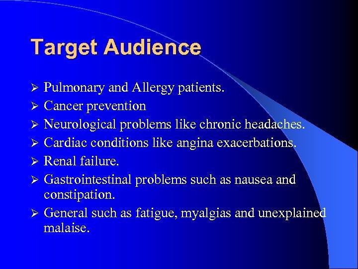 Target Audience Ø Ø Ø Ø Pulmonary and Allergy patients. Cancer prevention Neurological problems
