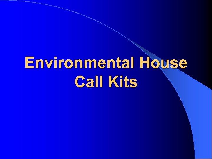 Environmental House Call Kits