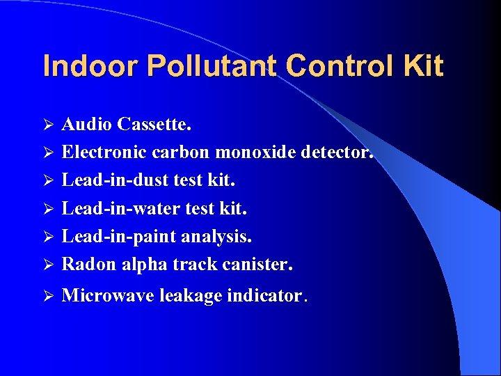 Indoor Pollutant Control Kit Ø Audio Cassette. Electronic carbon monoxide detector. Lead-in-dust test kit.