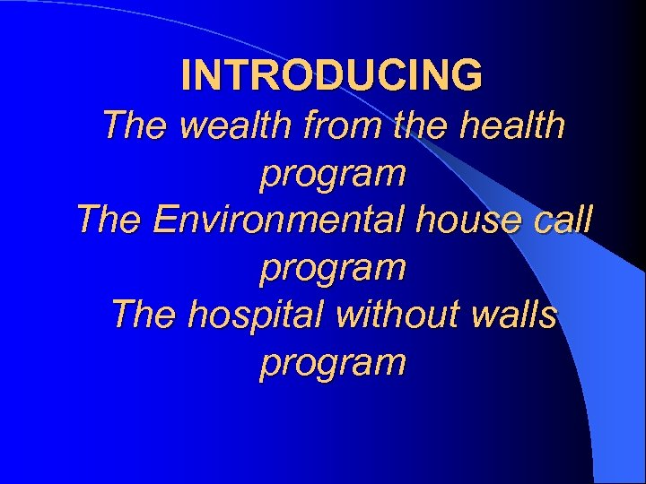 INTRODUCING The wealth from the health program The Environmental house call program The hospital