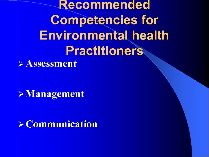 Recommended Competencies for Environmental health Practitioners Ø Assessment Ø Management Ø Communication