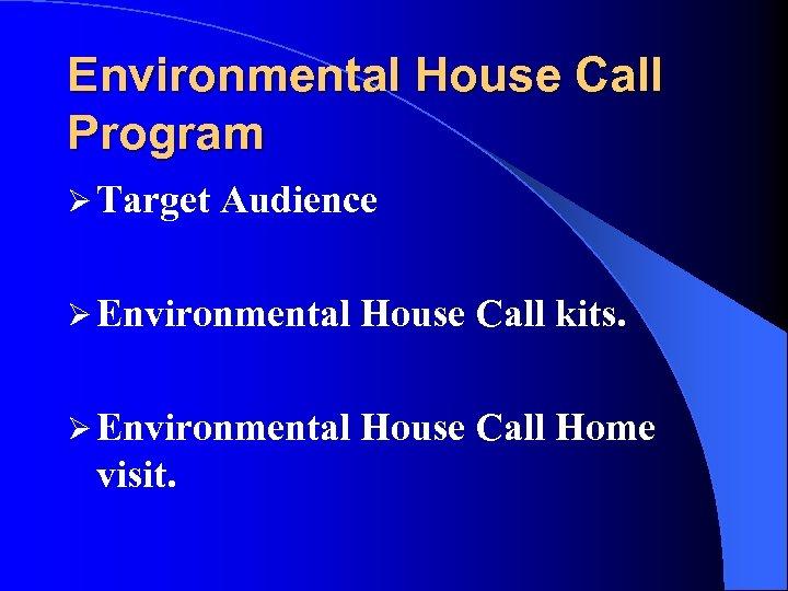 Environmental House Call Program Ø Target Audience Ø Environmental House Call kits. Ø Environmental