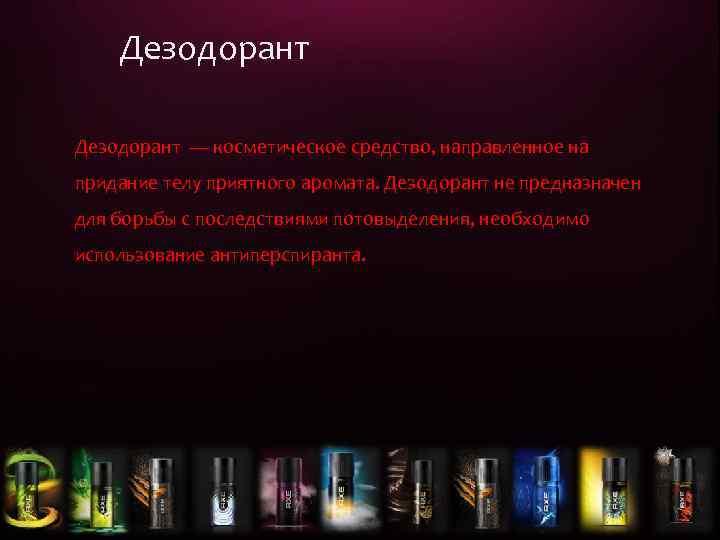 Дезодорант — косметическое средство, направленное на придание телу приятного аромата. Дезодорант не предназначен для
