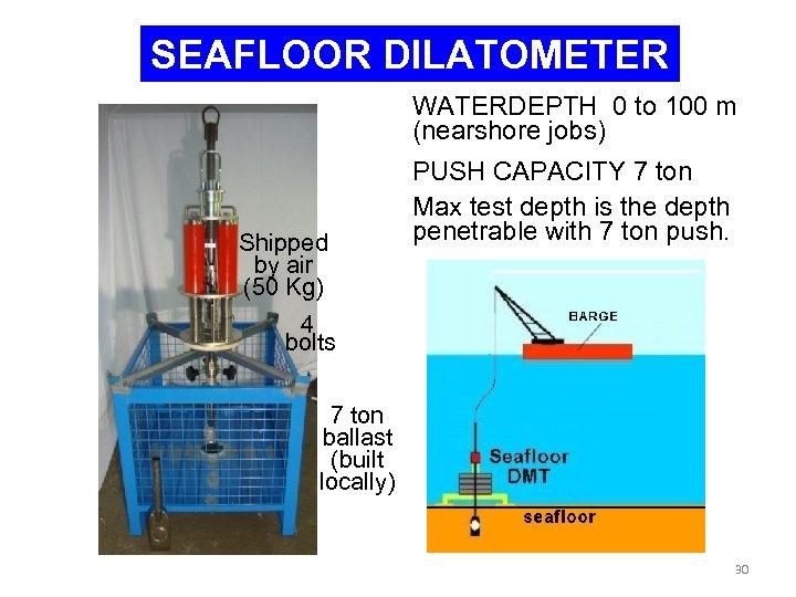 SEAFLOOR DILATOMETER WATERDEPTH 0 to 100 m (nearshore jobs) Shipped by air (50 Kg)