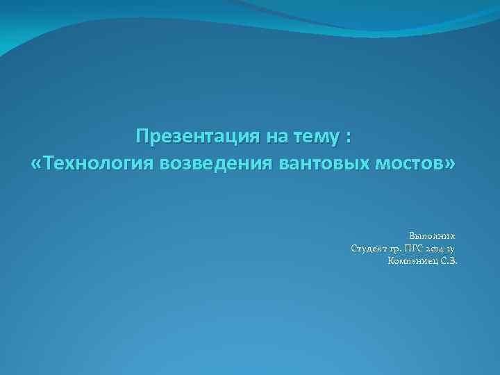 Презентация на тему : «Технология возведения вантовых мостов» Выполнил Студент гр. ПГС 2014 -1