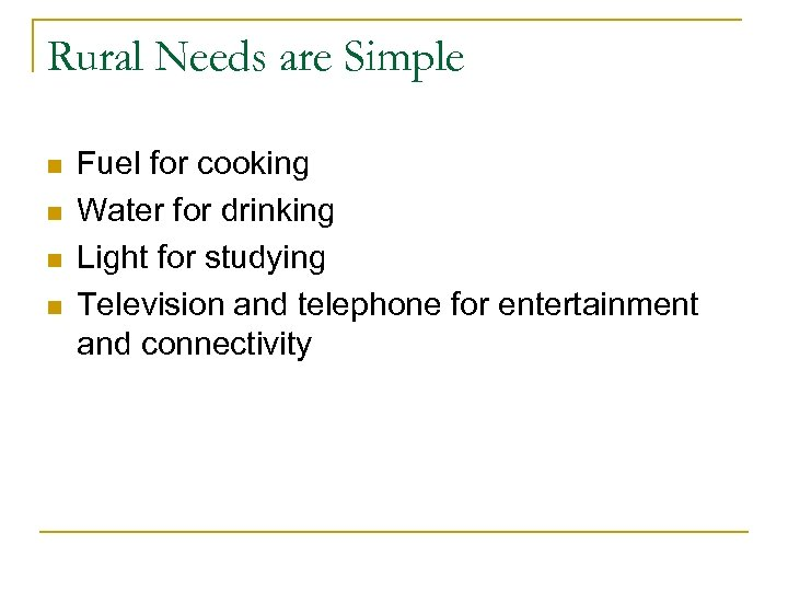 Rural Needs are Simple n n Fuel for cooking Water for drinking Light for