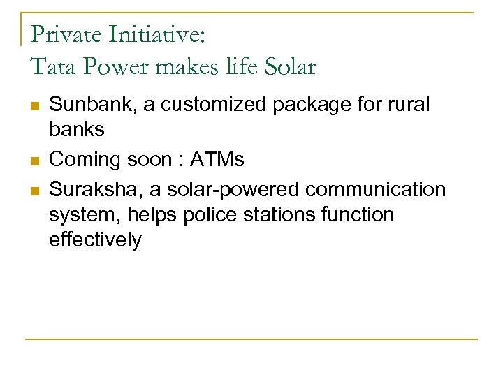 Private Initiative: Tata Power makes life Solar n n n Sunbank, a customized package