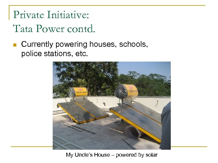 Private Initiative: Tata Power contd. n Currently powering houses, schools, police stations, etc. My
