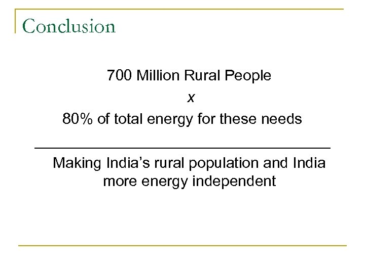Conclusion 700 Million Rural People x 80% of total energy for these needs __________________