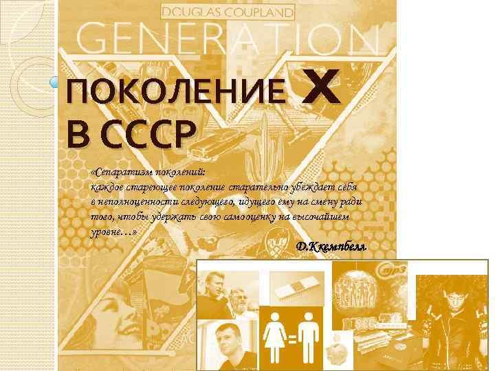 X ПОКОЛЕНИЕ В СССР «Сепаратизм поколений: каждое стареющее поколение старательно убеждает себя в неполноценности