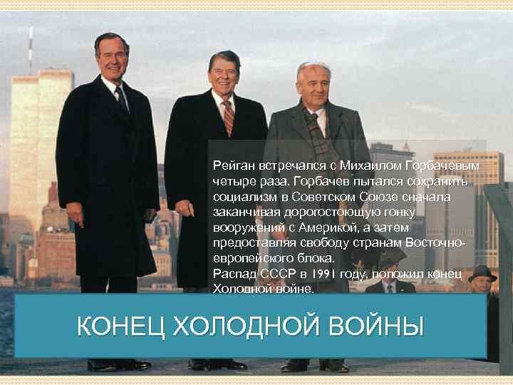Рейган встречался с Михаилом Горбачевым четыре раза. Горбачев пытался сохранить социализм в Советском Союзе
