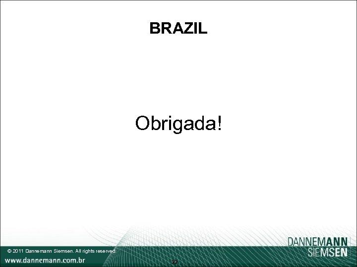 BRAZIL Obrigada! © 2011 Dannemann Siemsen. All rights reserved. 22