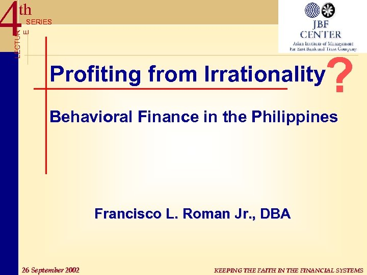 4 th LECTUR E SERIES ? Profiting from Irrationality Behavioral Finance in the Philippines
