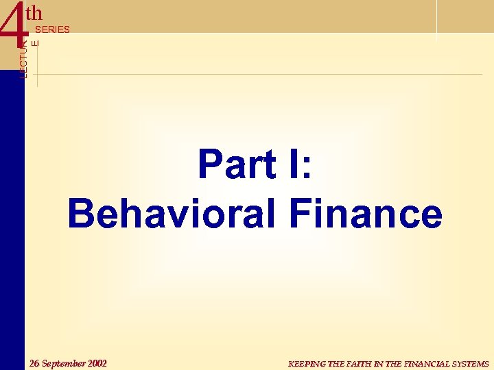 4 th LECTUR E SERIES Part I: Behavioral Finance 26 September 2002 KEEPING THE