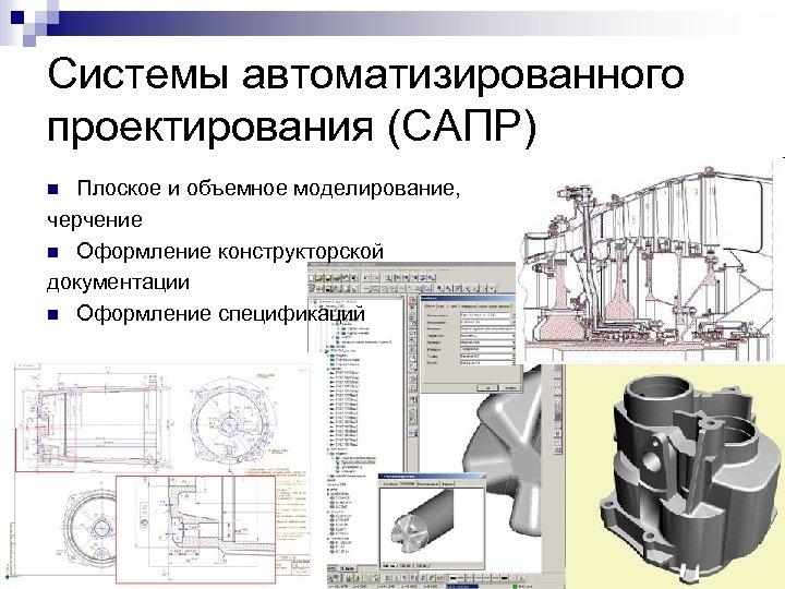 Системы автоматизированного проектирования (САПР) Плоское и объемное моделирование, черчение n Оформление конструкторской документации n