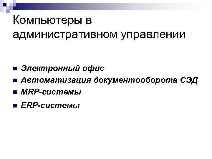 Компьютеры в административном управлении n Электронный офис Автоматизация документооборота СЭД MRP-системы n ERP-системы n