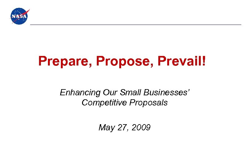 Prepare, Propose, Prevail! Enhancing Our Small Businesses' Competitive Proposals May 27, 2009