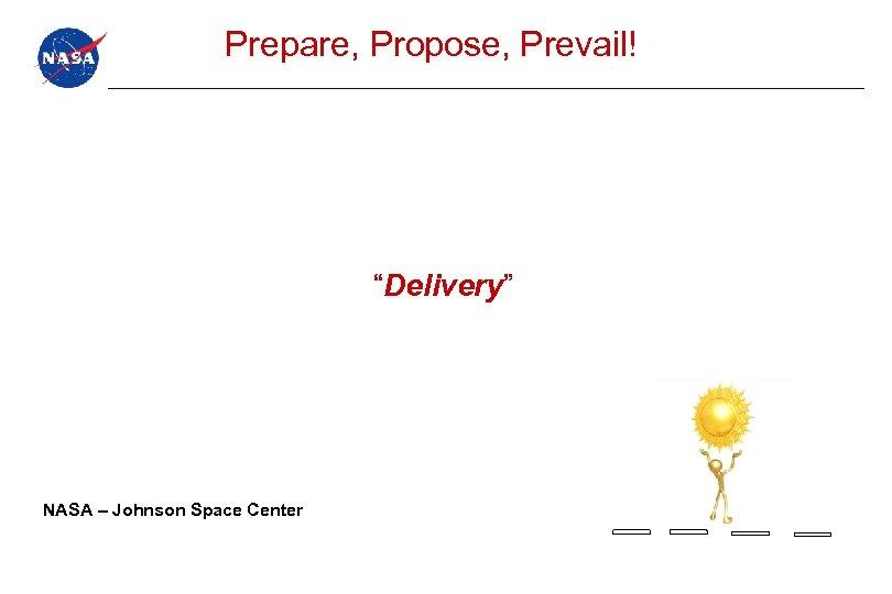 """Prepare, Propose, Prevail! """"Delivery"""" NASA – Johnson Space Center"""