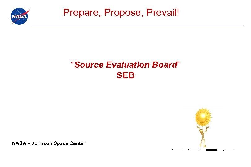 """Prepare, Propose, Prevail! """"Source Evaluation Board"""" SEB NASA – Johnson Space Center"""