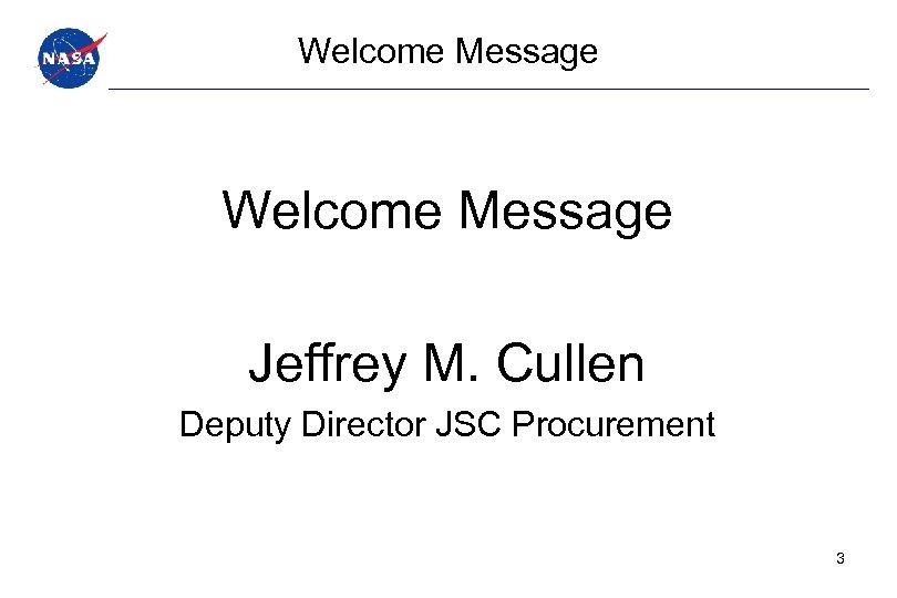 Welcome Message Jeffrey M. Cullen Deputy Director JSC Procurement 3
