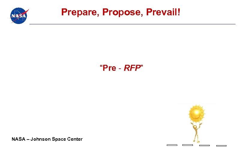 """Prepare, Propose, Prevail! """"Pre - RFP"""" NASA – Johnson Space Center"""