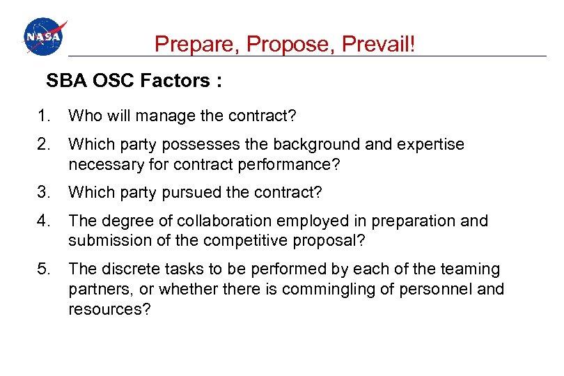 Prepare, Propose, Prevail! SBA OSC Factors : 1. Who will manage the contract? 2.