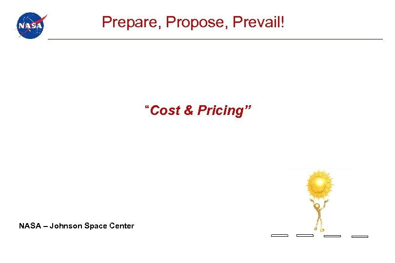 """Prepare, Propose, Prevail! """"Cost & Pricing"""" NASA – Johnson Space Center"""