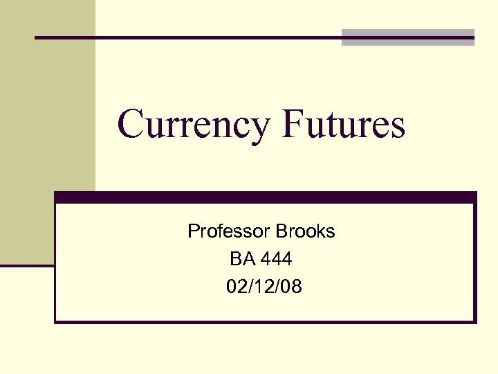 Currency Futures Professor Brooks BA 444 02/12/08