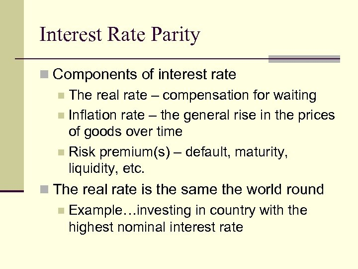 Interest Rate Parity n Components of interest rate n The real rate – compensation