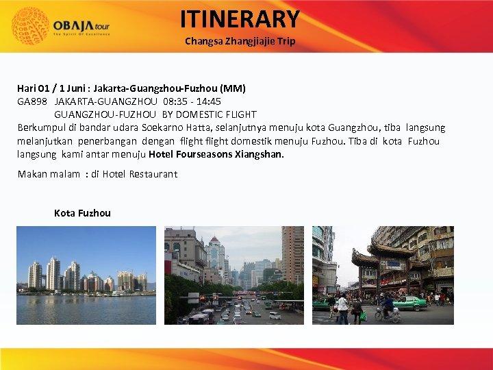 ITINERARY Changsa Zhangjiajie Trip Hari 01 / 1 Juni : Jakarta-Guangzhou-Fuzhou (MM) GA 898