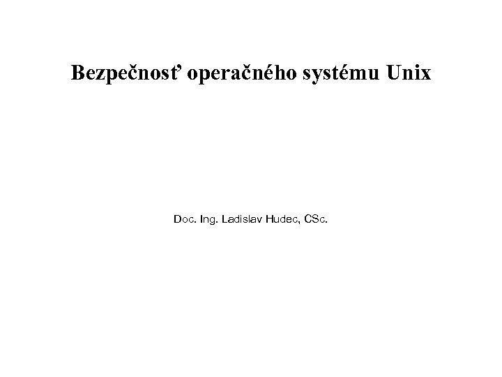Bezpečnosť operačného systému Unix Doc. Ing. Ladislav Hudec, CSc.